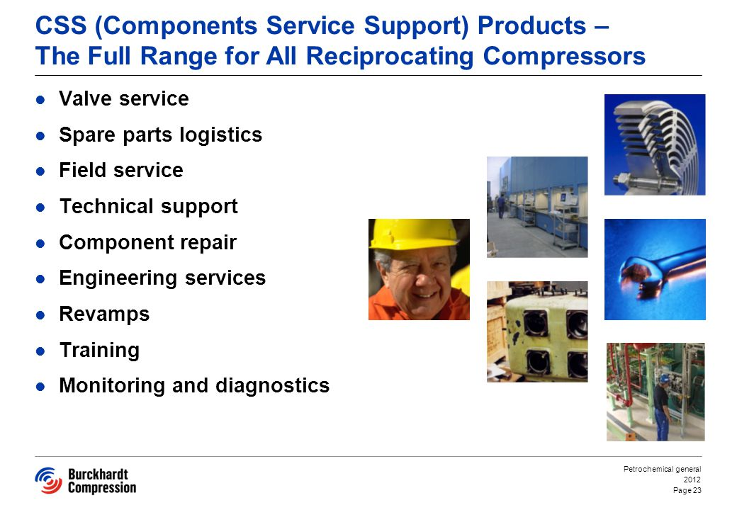 CSS (Components Service Support) Products – The Full Range for All Reciprocating Compressors Valve service Spare parts logistics Field service Technical support Component repair Engineering services Revamps Training Monitoring and diagnostics 2012 Petrochemical general Page 23