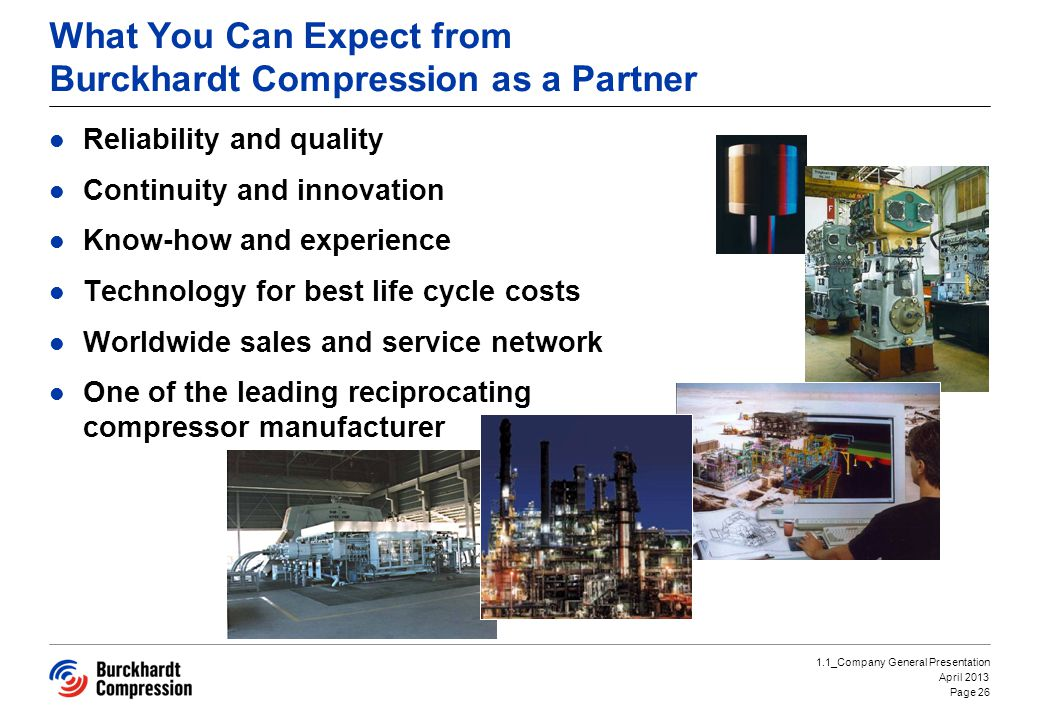 What You Can Expect from Burckhardt Compression as a Partner Reliability and quality Continuity and innovation Know-how and experience Technology for best life cycle costs Worldwide sales and service network One of the leading reciprocating compressor manufacturer Page 26 1.1_Company General Presentation April 2013