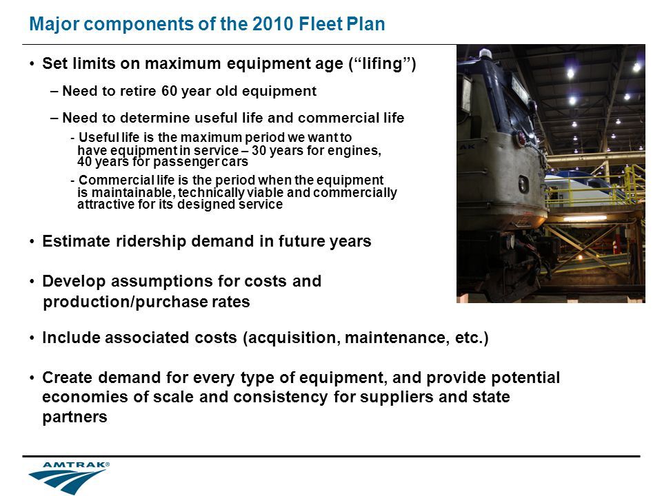 Major components of the 2010 Fleet Plan Set limits on maximum equipment age (lifing) –Need to retire 60 year old equipment –Need to determine useful life and commercial life -Useful life is the maximum period we want to have equipment in service – 30 years for engines, 40 years for passenger cars -Commercial life is the period when the equipment is maintainable, technically viable and commercially attractive for its designed service Estimate ridership demand in future years Develop assumptions for costs and production/purchase rates Include associated costs (acquisition, maintenance, etc.) Create demand for every type of equipment, and provide potential economies of scale and consistency for suppliers and state partners