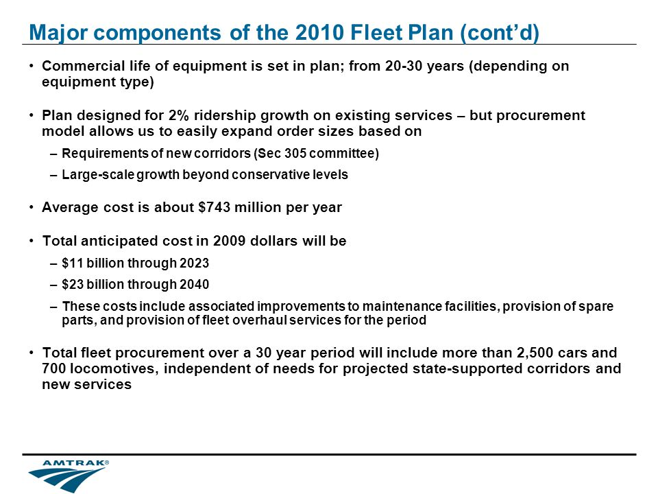 Major components of the 2010 Fleet Plan (contd) Commercial life of equipment is set in plan; from 20-30 years (depending on equipment type) Plan designed for 2% ridership growth on existing services – but procurement model allows us to easily expand order sizes based on –Requirements of new corridors (Sec 305 committee) –Large-scale growth beyond conservative levels Average cost is about $743 million per year Total anticipated cost in 2009 dollars will be –$11 billion through 2023 –$23 billion through 2040 –These costs include associated improvements to maintenance facilities, provision of spare parts, and provision of fleet overhaul services for the period Total fleet procurement over a 30 year period will include more than 2,500 cars and 700 locomotives, independent of needs for projected state-supported corridors and new services