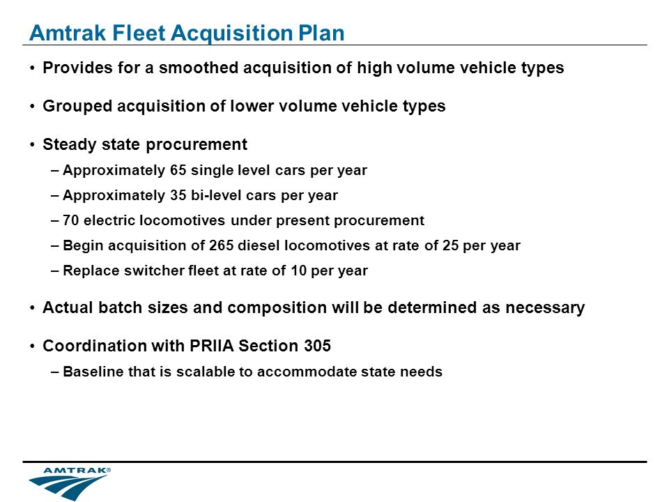 Amtrak Fleet Acquisition Plan Provides for a smoothed acquisition of high volume vehicle types Grouped acquisition of lower volume vehicle types Steady state procurement –Approximately 65 single level cars per year –Approximately 35 bi-level cars per year –70 electric locomotives under present procurement –Begin acquisition of 265 diesel locomotives at rate of 25 per year –Replace switcher fleet at rate of 10 per year Actual batch sizes and composition will be determined as necessary Coordination with PRIIA Section 305 –Baseline that is scalable to accommodate state needs