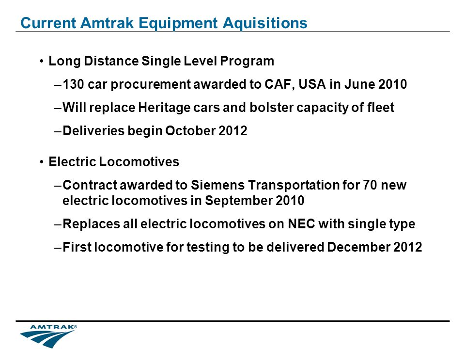 Current Amtrak Equipment Aquisitions Long Distance Single Level Program –130 car procurement awarded to CAF, USA in June 2010 –Will replace Heritage cars and bolster capacity of fleet –Deliveries begin October 2012 Electric Locomotives –Contract awarded to Siemens Transportation for 70 new electric locomotives in September 2010 –Replaces all electric locomotives on NEC with single type –First locomotive for testing to be delivered December 2012