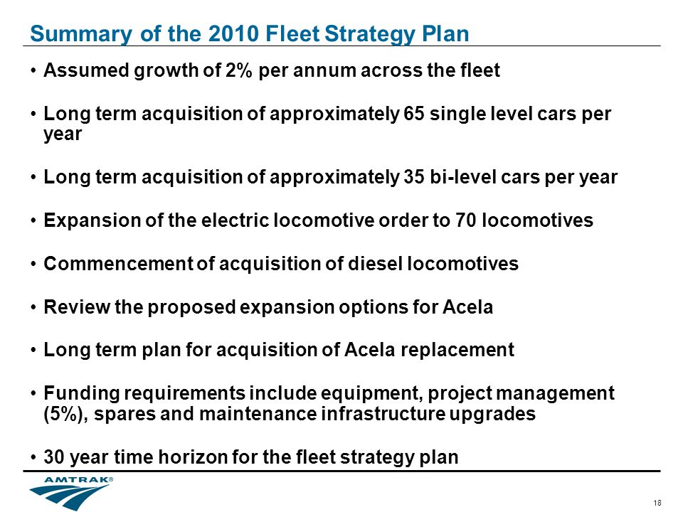 18 Summary of the 2010 Fleet Strategy Plan Assumed growth of 2% per annum across the fleet Long term acquisition of approximately 65 single level cars per year Long term acquisition of approximately 35 bi-level cars per year Expansion of the electric locomotive order to 70 locomotives Commencement of acquisition of diesel locomotives Review the proposed expansion options for Acela Long term plan for acquisition of Acela replacement Funding requirements include equipment, project management (5%), spares and maintenance infrastructure upgrades 30 year time horizon for the fleet strategy plan