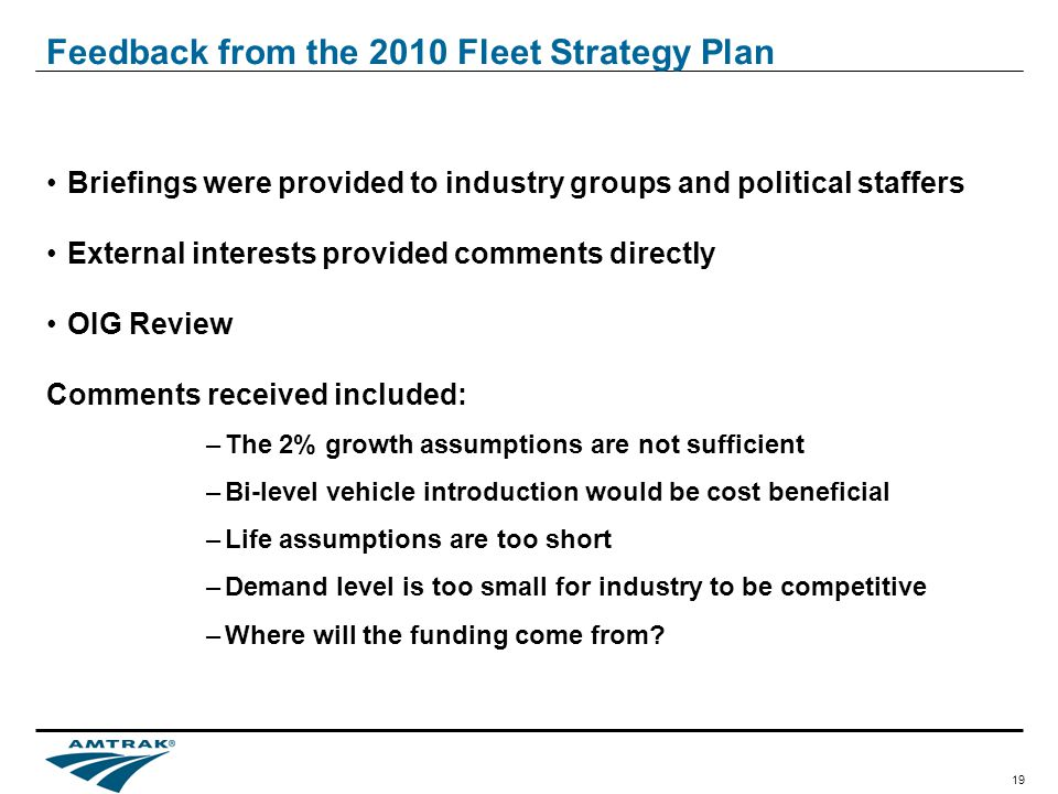 19 Feedback from the 2010 Fleet Strategy Plan Briefings were provided to industry groups and political staffers External interests provided comments directly OIG Review Comments received included: –The 2% growth assumptions are not sufficient –Bi-level vehicle introduction would be cost beneficial –Life assumptions are too short –Demand level is too small for industry to be competitive –Where will the funding come from