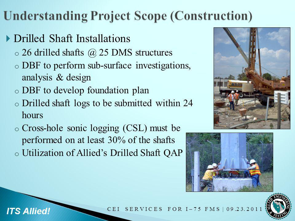 C E I S E R V I C E S F O R I – 7 5 F M S   0 9.2 3. 2 0 1 1 ITS Allied! Drilled Shaft Installations o 26 drilled shafts @ 25 DMS structures o DBF to