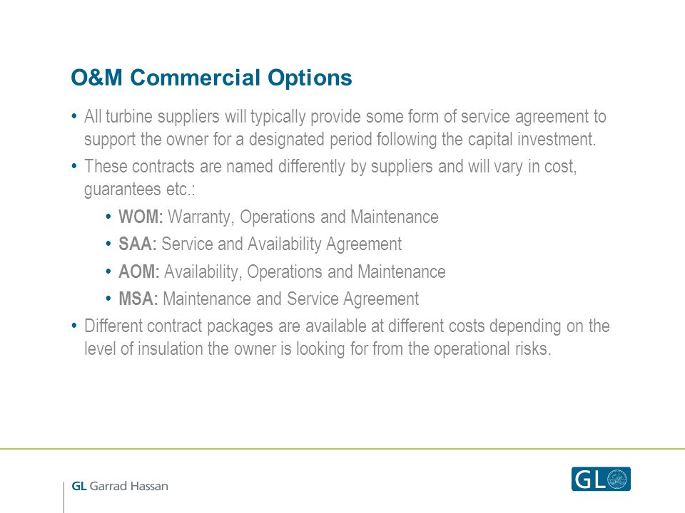 O&M Commercial Options All turbine suppliers will typically provide some form of service agreement to support the owner for a designated period follow