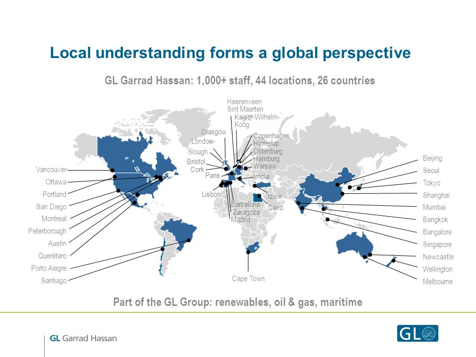 Local understanding forms a global perspective GL Garrad Hassan: 1,000+ staff, 44 locations, 26 countries Vancouver Ottawa Portland San Diego Montreal