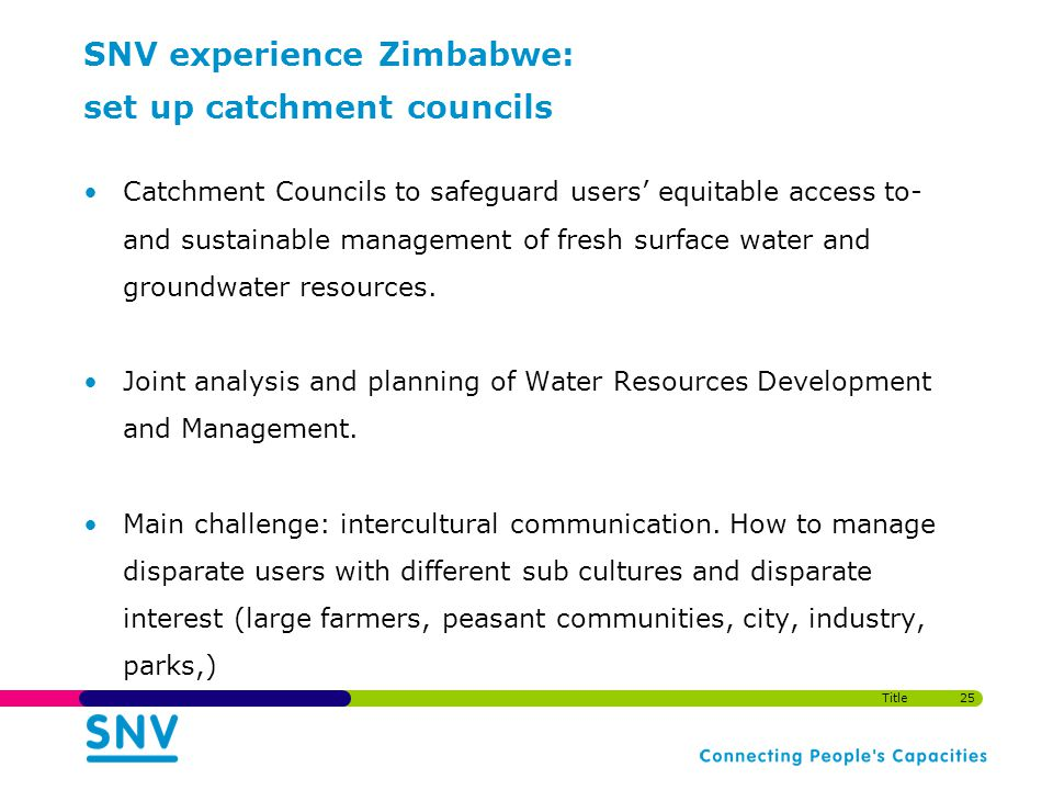 SNV experience Zimbabwe: set up catchment councils Catchment Councils to safeguard users equitable access to- and sustainable management of fresh surface water and groundwater resources.