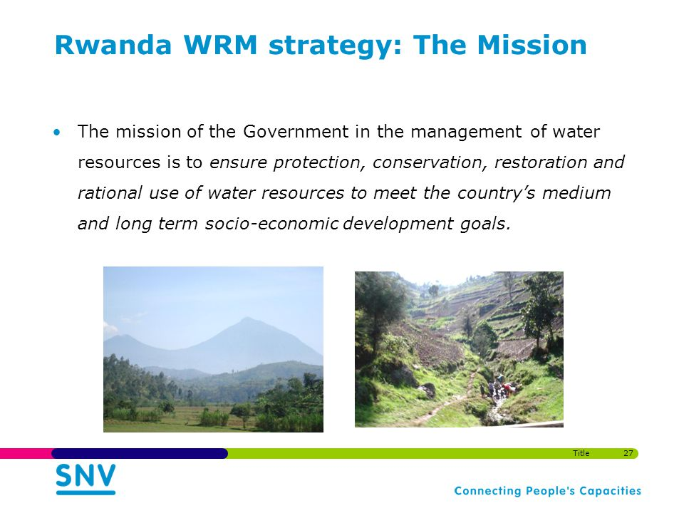 Rwanda WRM strategy: The Mission The mission of the Government in the management of water resources is to ensure protection, conservation, restoration and rational use of water resources to meet the countrys medium and long term socio-economic development goals.