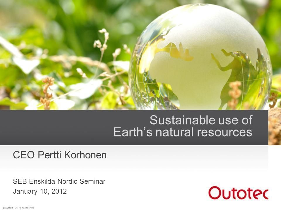 © Outotec - All rights reserved Sustainable use of Earths natural resources CEO Pertti Korhonen SEB Enskilda Nordic Seminar January 10, 2012