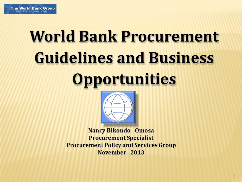 1 World Bank Procurement Guidelines and Business Opportunities Nancy Bikondo - Omosa Procurement Specialist Procurement Policy and Services Group November 2013