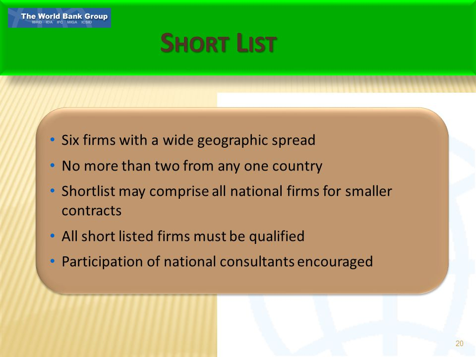 S HORT L IST 20 Six firms with a wide geographic spread No more than two from any one country Shortlist may comprise all national firms for smaller contracts All short listed firms must be qualified Participation of national consultants encouraged Six firms with a wide geographic spread No more than two from any one country Shortlist may comprise all national firms for smaller contracts All short listed firms must be qualified Participation of national consultants encouraged
