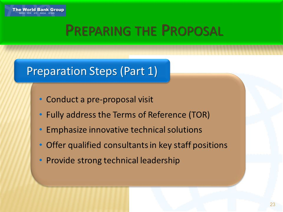 P REPARING THE P ROPOSAL 23 Conduct a pre-proposal visit Fully address the Terms of Reference (TOR) Emphasize innovative technical solutions Offer qualified consultants in key staff positions Provide strong technical leadership Conduct a pre-proposal visit Fully address the Terms of Reference (TOR) Emphasize innovative technical solutions Offer qualified consultants in key staff positions Provide strong technical leadership Preparation Steps (Part 1)