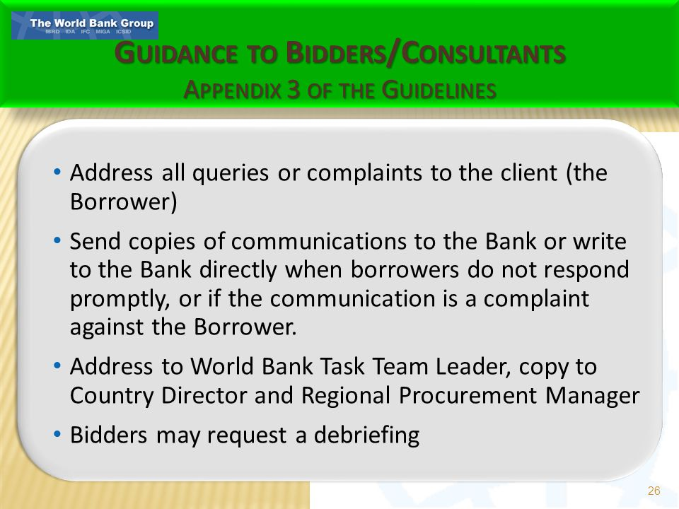 G UIDANCE TO B IDDERS /C ONSULTANTS A PPENDIX 3 OF THE G UIDELINES Address all queries or complaints to the client (the Borrower) Send copies of communications to the Bank or write to the Bank directly when borrowers do not respond promptly, or if the communication is a complaint against the Borrower.