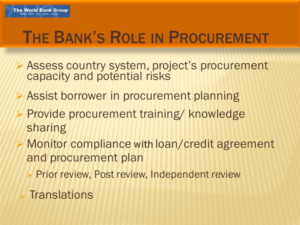 Assess country system, projects procurement capacity and potential risks Assist borrower in procurement planning Provide procurement training/ knowledge sharing Monitor compliance with loan/credit agreement and procurement plan Prior review, Post review, Independent review Translations T HE B ANK S R OLE IN P ROCUREMENT