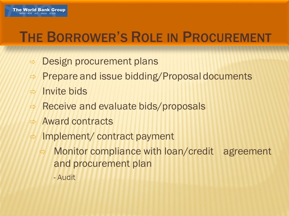 Design procurement plans Prepare and issue bidding/Proposal documents Invite bids Receive and evaluate bids/proposals Award contracts Implement/ contract payment Monitor compliance with loan/credit agreement and procurement plan - Audit T HE B ORROWER S R OLE IN P ROCUREMENT