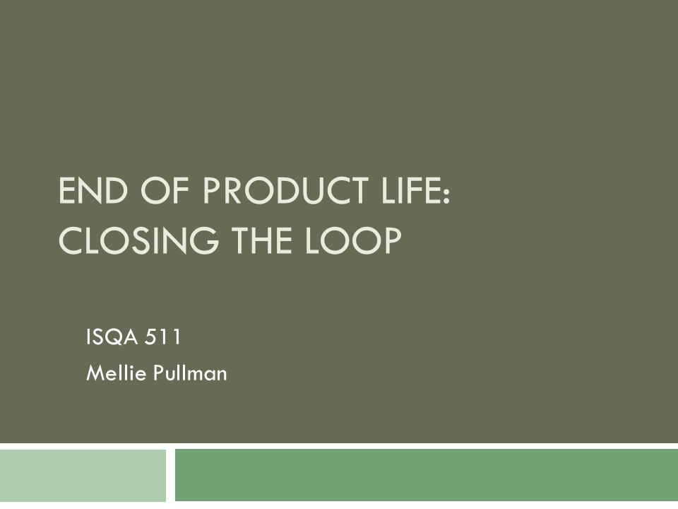 END OF PRODUCT LIFE: CLOSING THE LOOP ISQA 511 Mellie Pullman