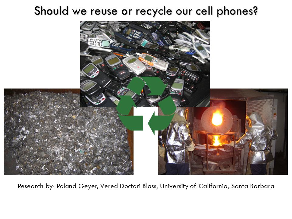 Research by: Roland Geyer, Vered Doctori Blass, University of California, Santa Barbara Should we reuse or recycle our cell phones?