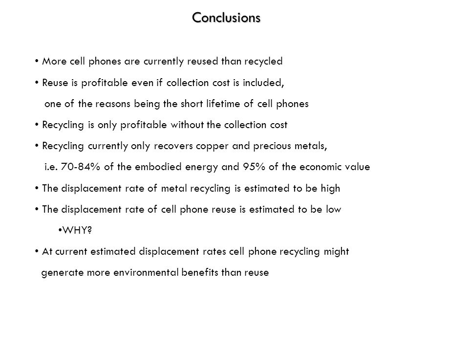 Conclusions More cell phones are currently reused than recycled Reuse is profitable even if collection cost is included, one of the reasons being the
