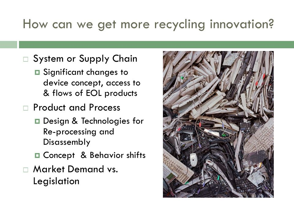 How can we get more recycling innovation? System or Supply Chain Significant changes to device concept, access to & flows of EOL products Product and