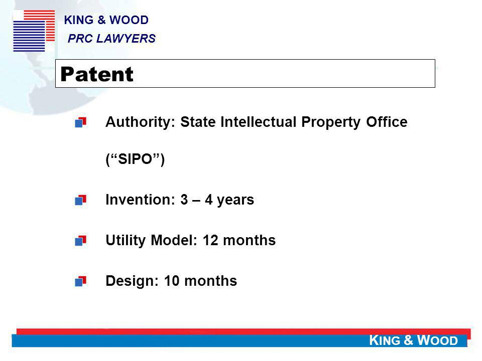 K ING & W OOD Patent Authority: State Intellectual Property Office (SIPO) Invention: 3 – 4 years Utility Model: 12 months Design: 10 months KING & WOO