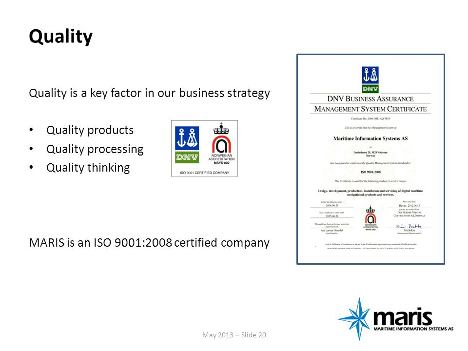 Quality Quality is a key factor in our business strategy Quality products Quality processing Quality thinking MARIS is an ISO 9001:2008 certified comp