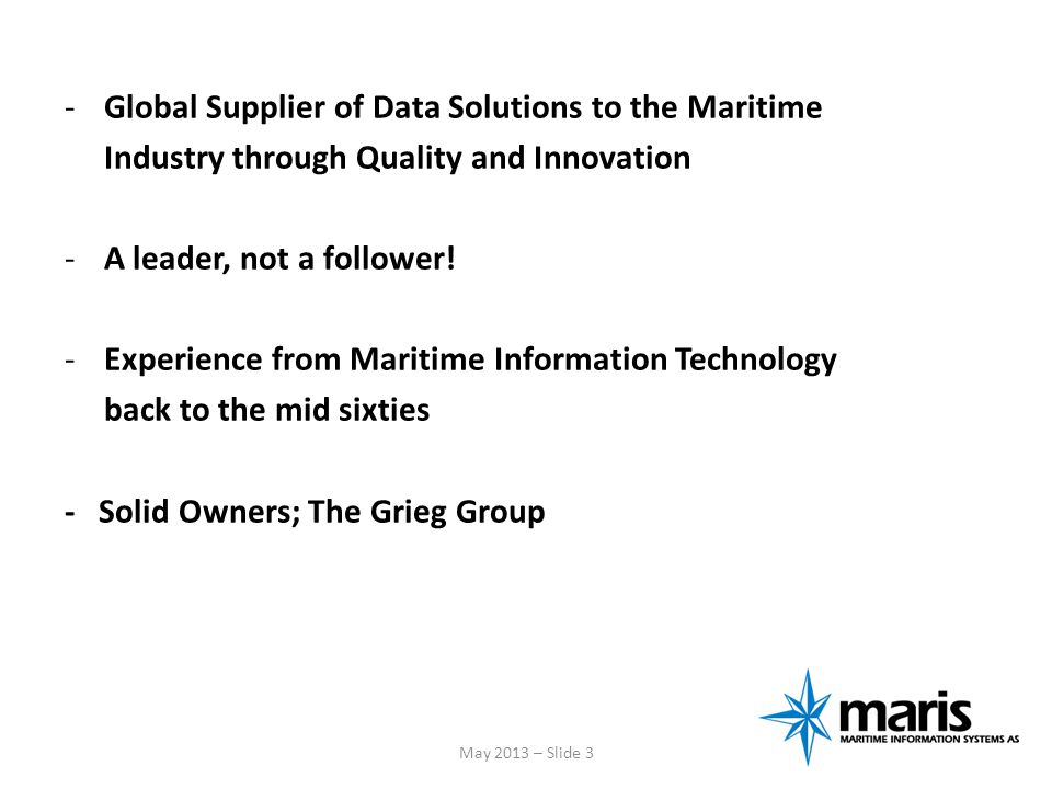 -The majority owner is the Grieg Group (www.grieg.no); shipping, terminal operations, ship service, shipbroking, maritime information systems, investment consulting and fish farming -Operating revenue (2012): NOK 6,4 billion May 2013 – Slide 4