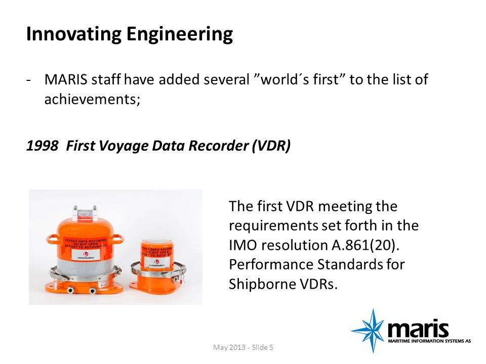 Innovating Engineering -MARIS staff have added several world´s first to the list of achievements; 1998 First Voyage Data Recorder (VDR) The first VDR