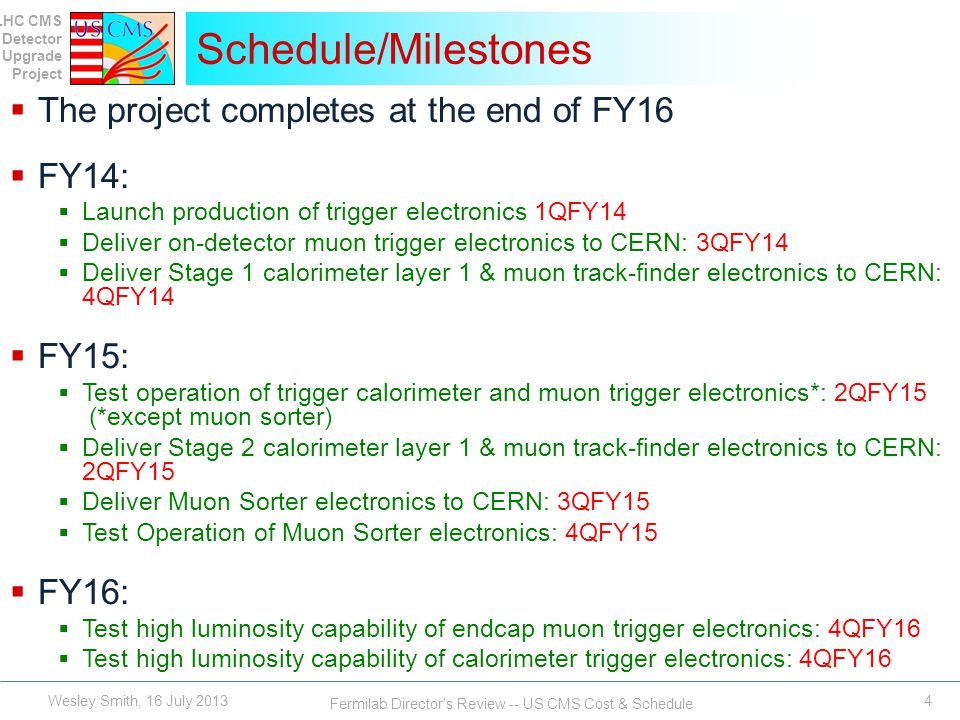 LHC CMS Detector Upgrade Project Fermilab Director s Review -- US CMS Cost & Schedule 4 Schedule/Milestones Wesley Smith, 16 July 2013 The project completes at the end of FY16 FY14: Launch production of trigger electronics 1QFY14 Deliver on-detector muon trigger electronics to CERN: 3QFY14 Deliver Stage 1 calorimeter layer 1 & muon track-finder electronics to CERN: 4QFY14 FY15: Test operation of trigger calorimeter and muon trigger electronics*: 2QFY15 (*except muon sorter) Deliver Stage 2 calorimeter layer 1 & muon track-finder electronics to CERN: 2QFY15 Deliver Muon Sorter electronics to CERN: 3QFY15 Test Operation of Muon Sorter electronics: 4QFY15 FY16: Test high luminosity capability of endcap muon trigger electronics: 4QFY16 Test high luminosity capability of calorimeter trigger electronics: 4QFY16