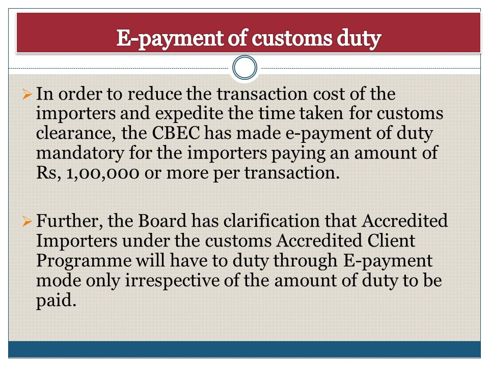 In order to reduce the transaction cost of the importers and expedite the time taken for customs clearance, the CBEC has made e-payment of duty mandat