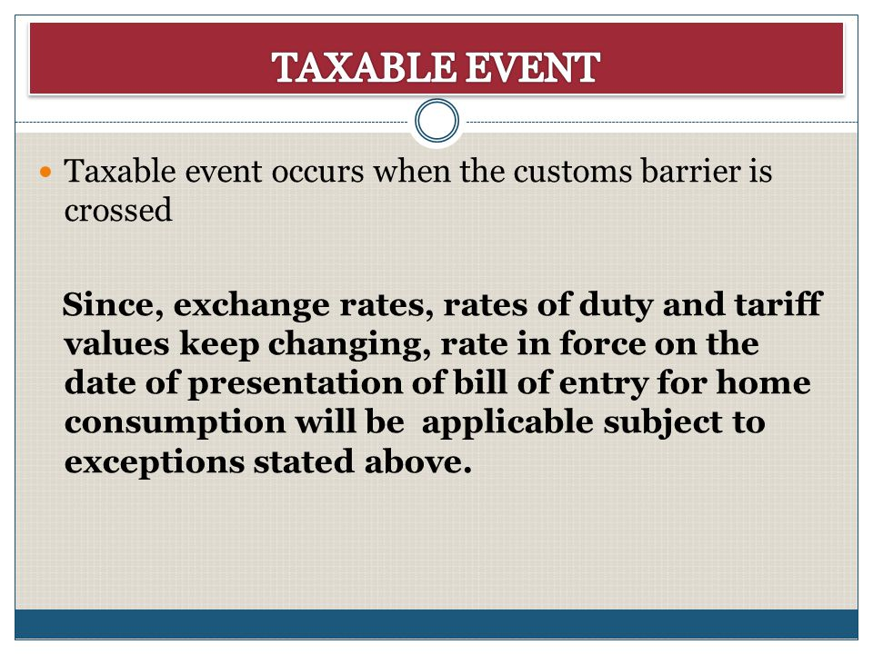 Taxable event occurs when the customs barrier is crossed Since, exchange rates, rates of duty and tariff values keep changing, rate in force on the da