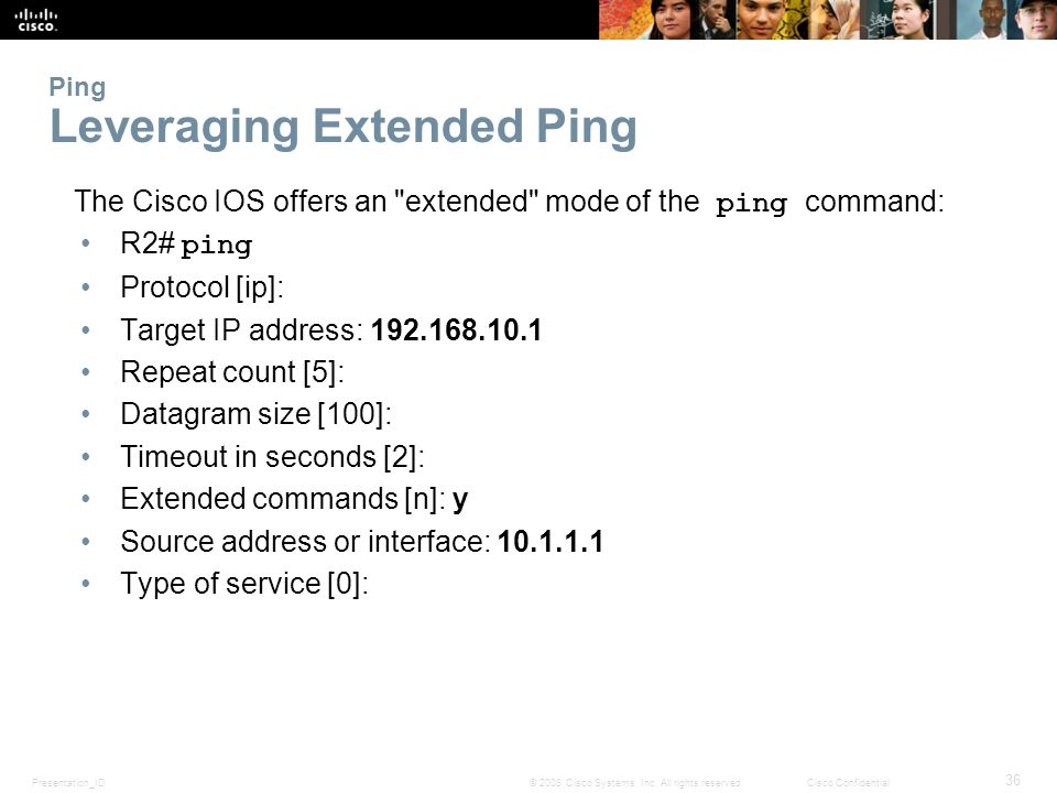 Presentation_ID 36 © 2008 Cisco Systems, Inc. All rights reserved.Cisco Confidential Ping Leveraging Extended Ping The Cisco IOS offers an