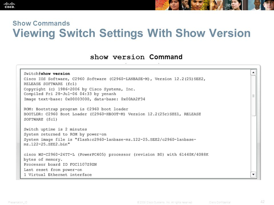 Presentation_ID 42 © 2008 Cisco Systems, Inc. All rights reserved.Cisco Confidential Show Commands Viewing Switch Settings With Show Version show vers