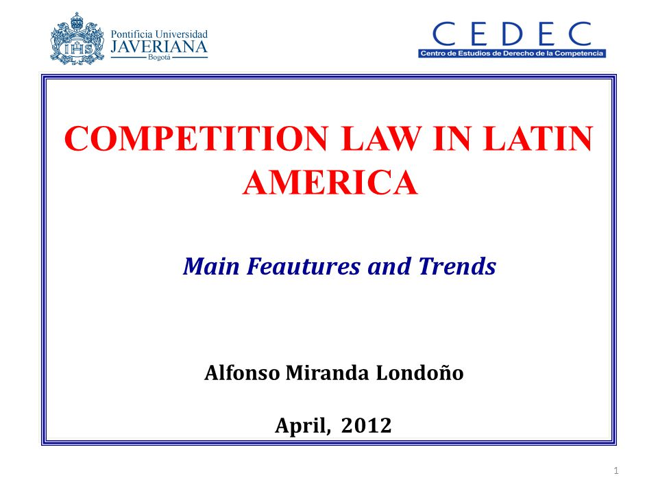 COMPETITION LAW IN LATIN AMERICA Main Feautures and Trends Alfonso Miranda Londoño April, 2012 1