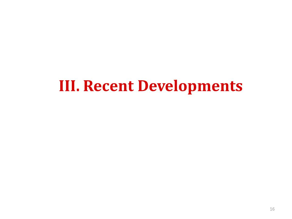 III. Recent Developments 16