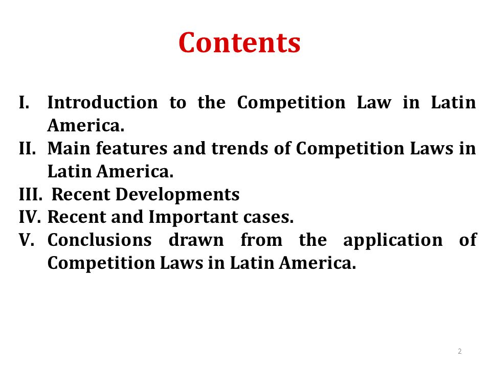 Contents I.Introduction to the Competition Law in Latin America. II.Main features and trends of Competition Laws in Latin America. III. Recent Develop
