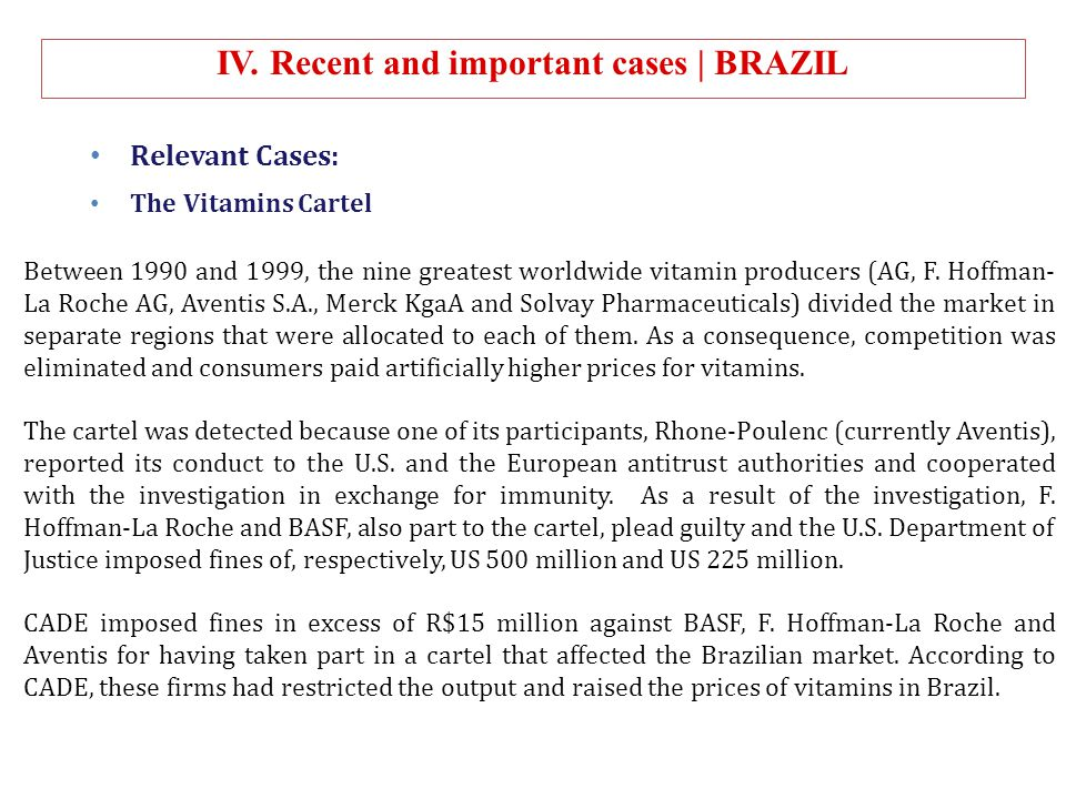 IV. Recent and important cases | BRAZIL Relevant Cases: The Vitamins Cartel Between 1990 and 1999, the nine greatest worldwide vitamin producers (AG,