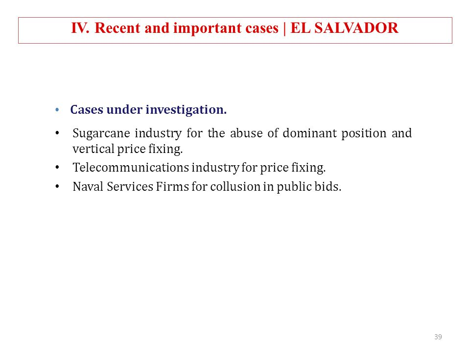 IV. Recent and important cases | EL SALVADOR Cases under investigation. Sugarcane industry for the abuse of dominant position and vertical price fixin