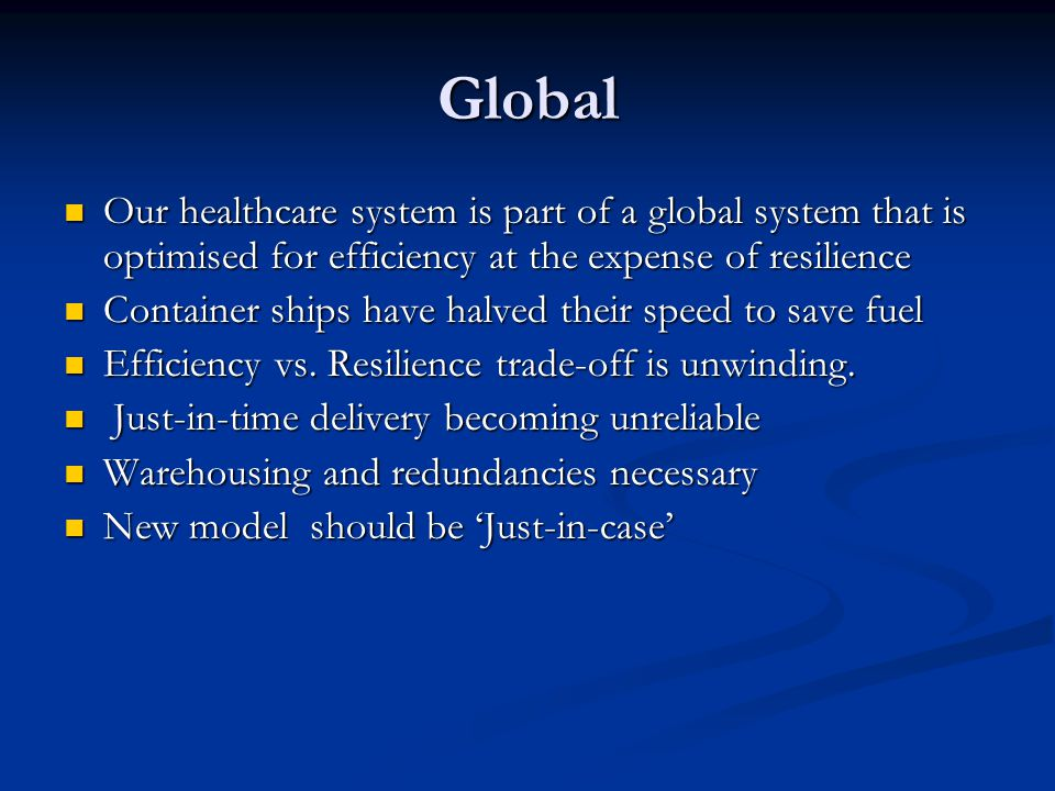 Global Our healthcare system is part of a global system that is optimised for efficiency at the expense of resilience Our healthcare system is part of