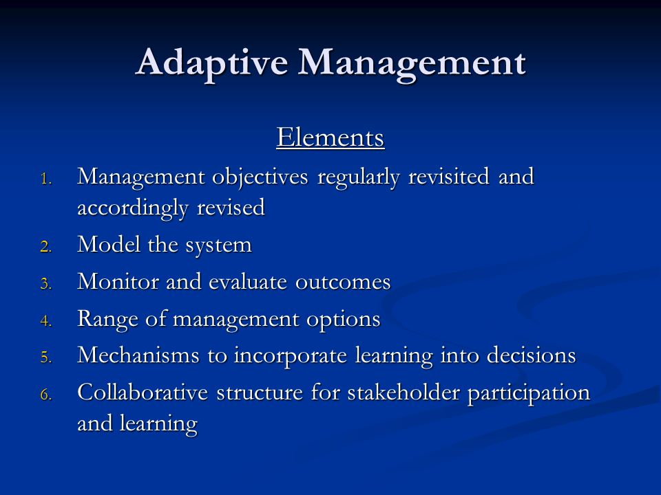 Adaptive Management Elements 1. Management objectives regularly revisited and accordingly revised 2. Model the system 3. Monitor and evaluate outcomes