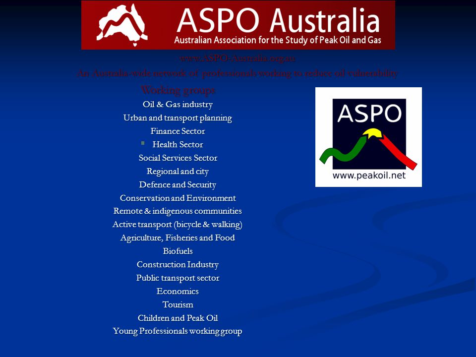 www.ASPO-Australia.org.au An Australia-wide network of professionals working to reduce oil vulnerability Working groups Oil & Gas industry Urban and t