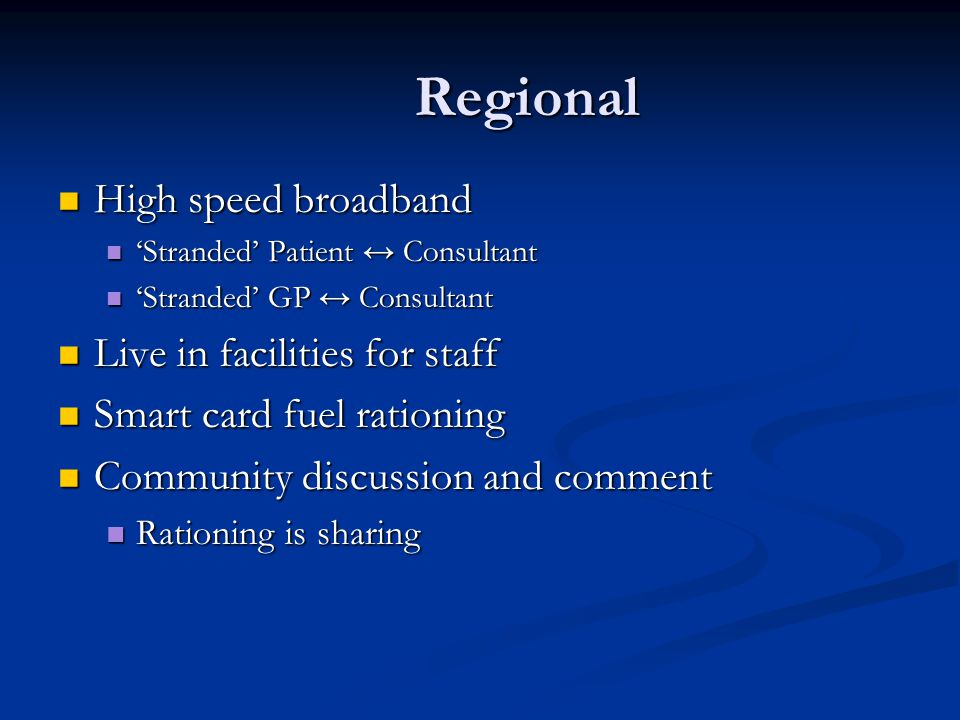 Regional High speed broadband High speed broadband Stranded Patient Consultant Stranded Patient Consultant Stranded GP Consultant Stranded GP Consultant Live in facilities for staff Live in facilities for staff Smart card fuel rationing Smart card fuel rationing Community discussion and comment Community discussion and comment Rationing is sharing Rationing is sharing