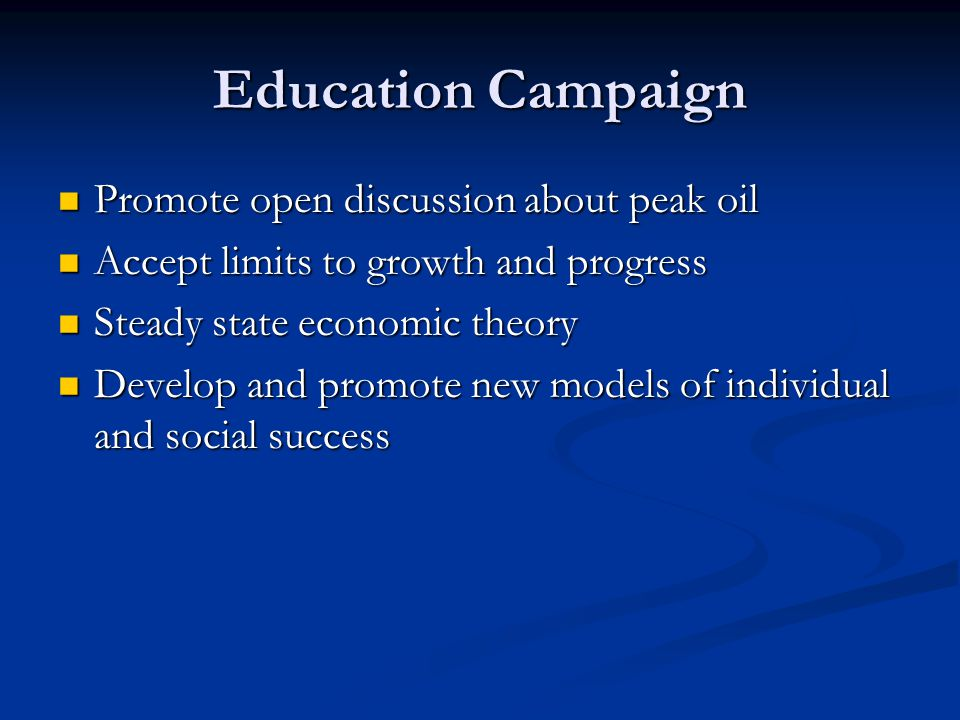 Education Campaign Promote open discussion about peak oil Promote open discussion about peak oil Accept limits to growth and progress Accept limits to
