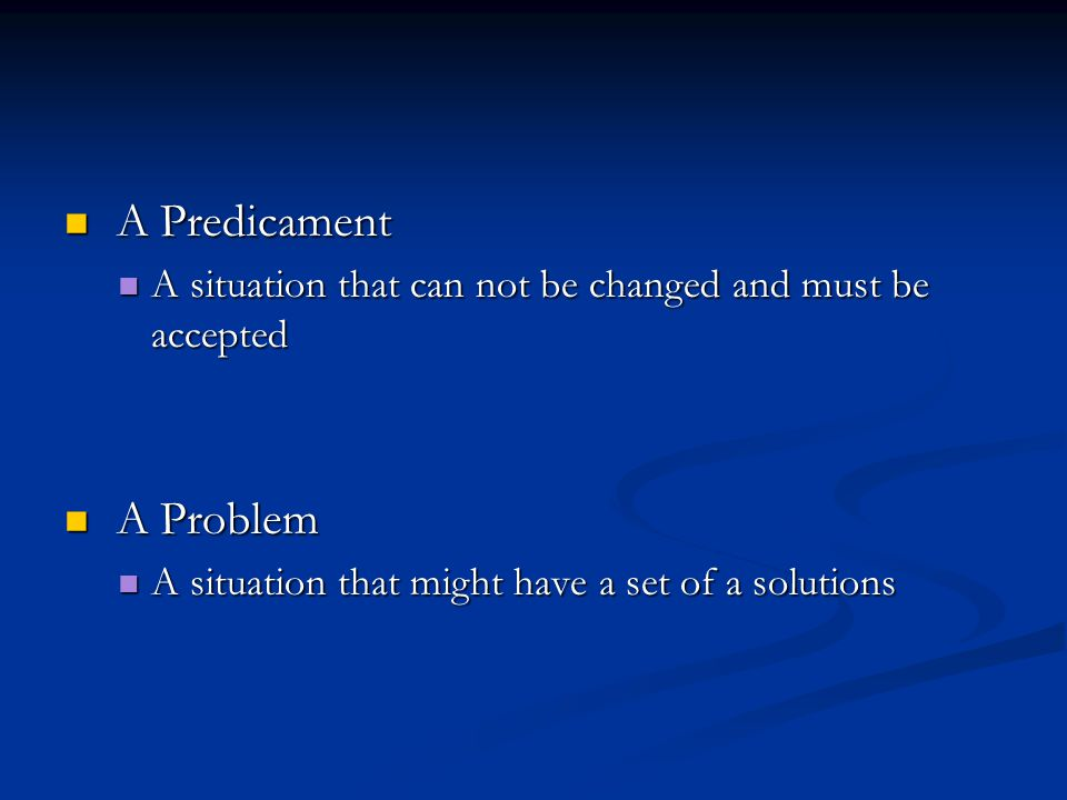 A Predicament A Predicament A situation that can not be changed and must be accepted A situation that can not be changed and must be accepted A Proble