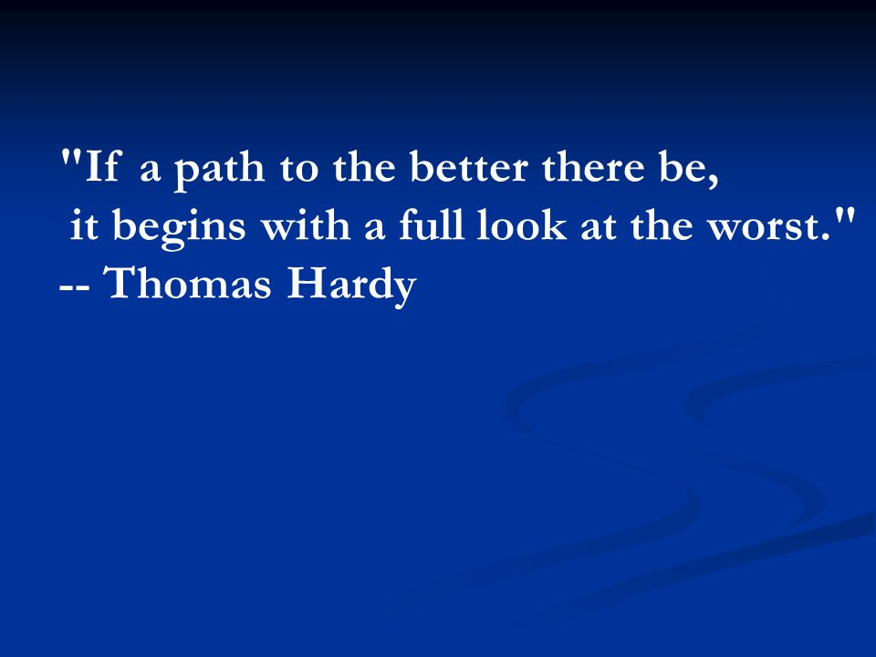 If a path to the better there be, it begins with a full look at the worst. -- Thomas Hardy
