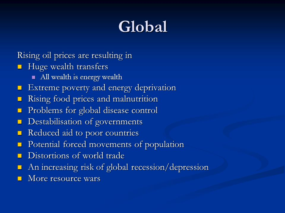 Global Rising oil prices are resulting in Huge wealth transfers Huge wealth transfers All wealth is energy wealth All wealth is energy wealth Extreme