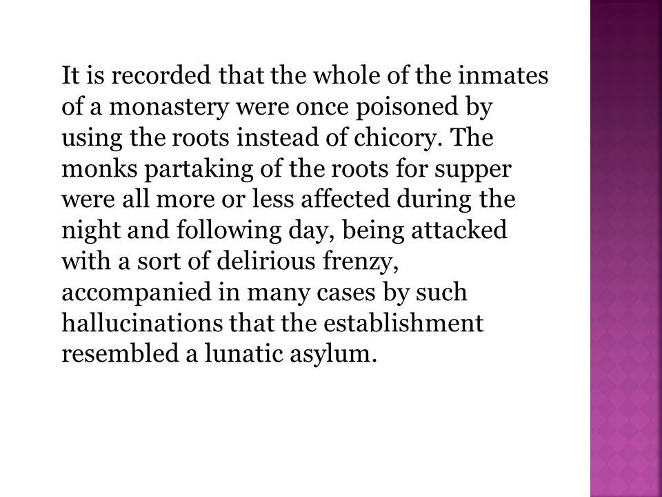 It is recorded that the whole of the inmates of a monastery were once poisoned by using the roots instead of chicory. The monks partaking of the roots