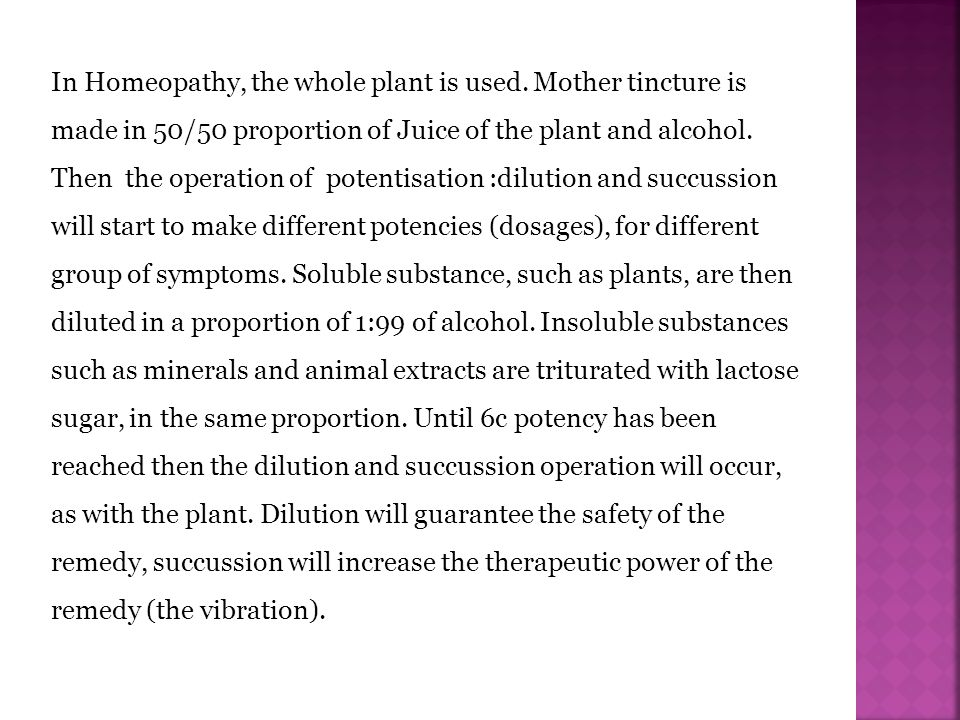 In Homeopathy, the whole plant is used. Mother tincture is made in 50/50 proportion of Juice of the plant and alcohol. Then the operation of potentisa