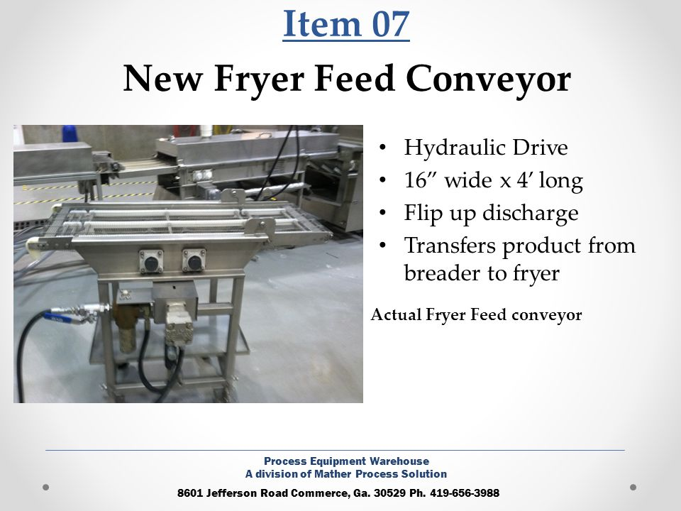 Item 07 New Fryer Feed Conveyor Hydraulic Drive 16 wide x 4 long Flip up discharge Transfers product from breader to fryer 8601 Jefferson Road Commerc