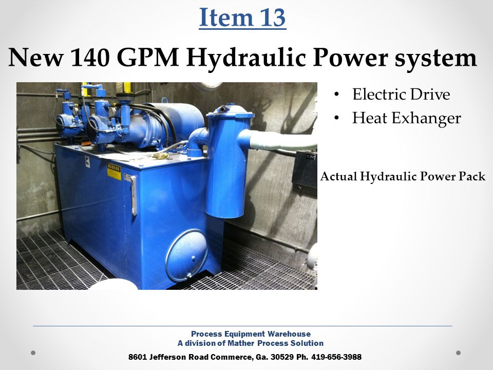 Item 13 New 140 GPM Hydraulic Power system Electric Drive Heat Exhanger 8601 Jefferson Road Commerce, Ga. 30529 Ph. 419-656-3988 Process Equipment War